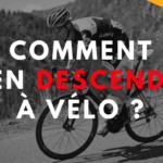 Comment bien descendre à vélo ?